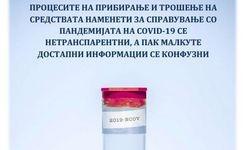 Процесите на прибирање и трошење на средствата наменети за справување со пандемијата на COVID-19 се нетранспарентни, а пак малкуте достапни информации се конфузни